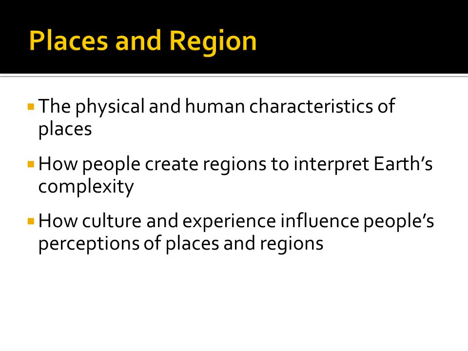  The physical and human characteristics of places  How people create regions to interpret Earth's complexity  How culture and experience influence people's perceptions of places and regions
