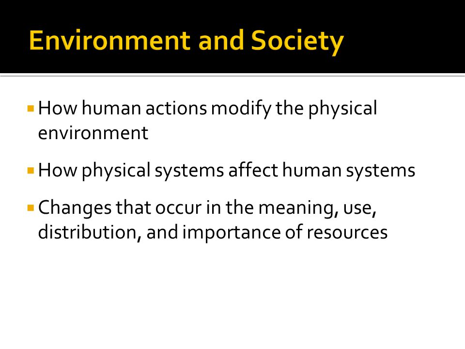  How human actions modify the physical environment  How physical systems affect human systems  Changes that occur in the meaning, use, distribution
