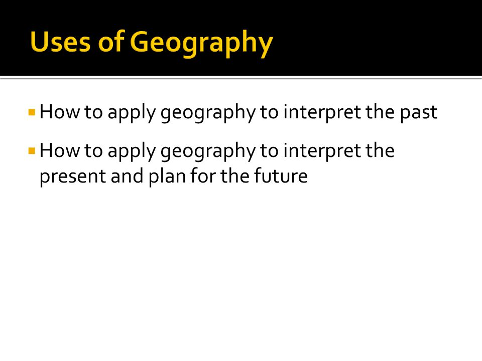  How to apply geography to interpret the past  How to apply geography to interpret the present and plan for the future