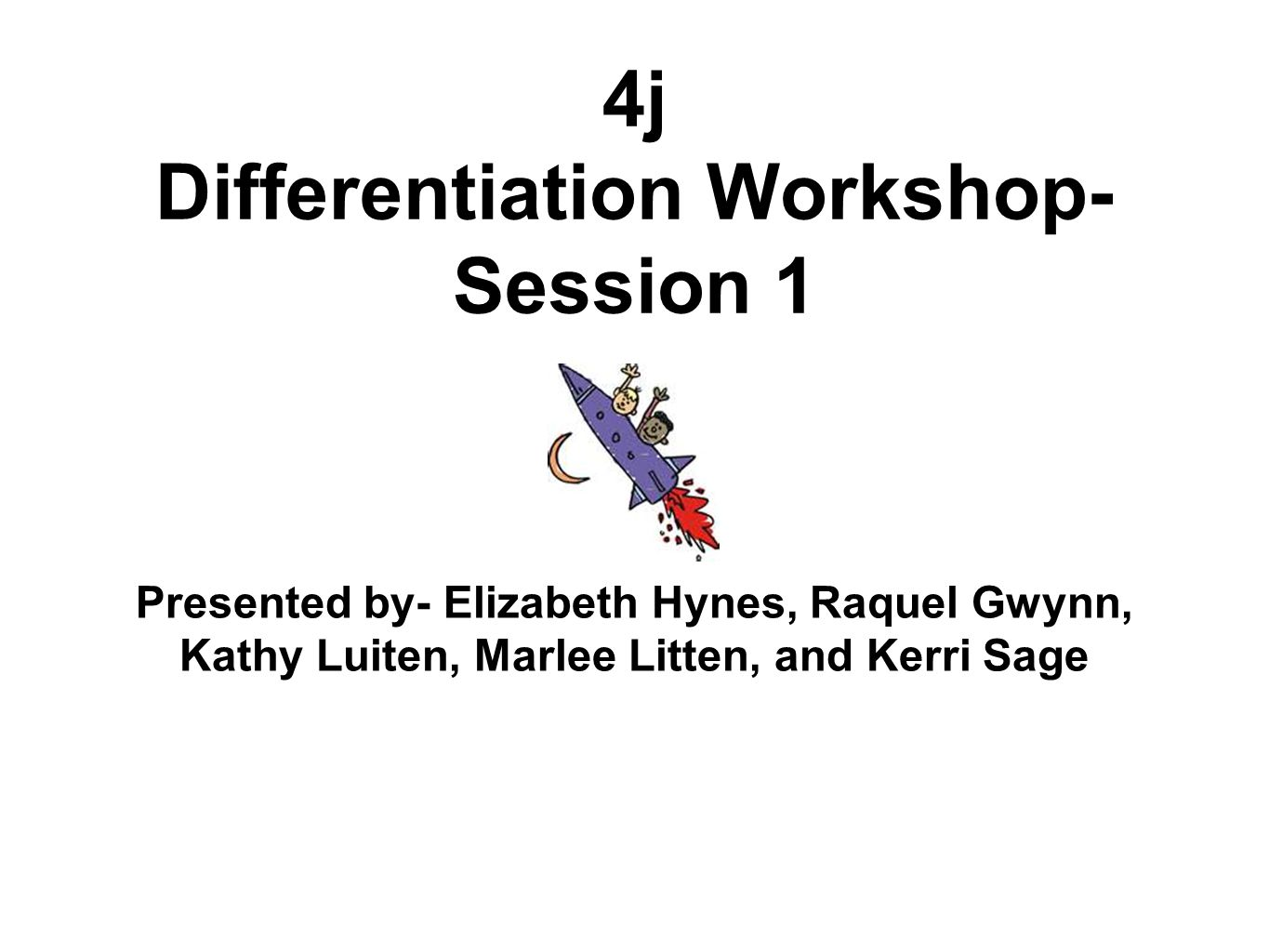 4j Differentiation Workshop- Session 1 Presented by- Elizabeth Hynes, Raquel Gwynn, Kathy Luiten, Marlee Litten, and Kerri Sage