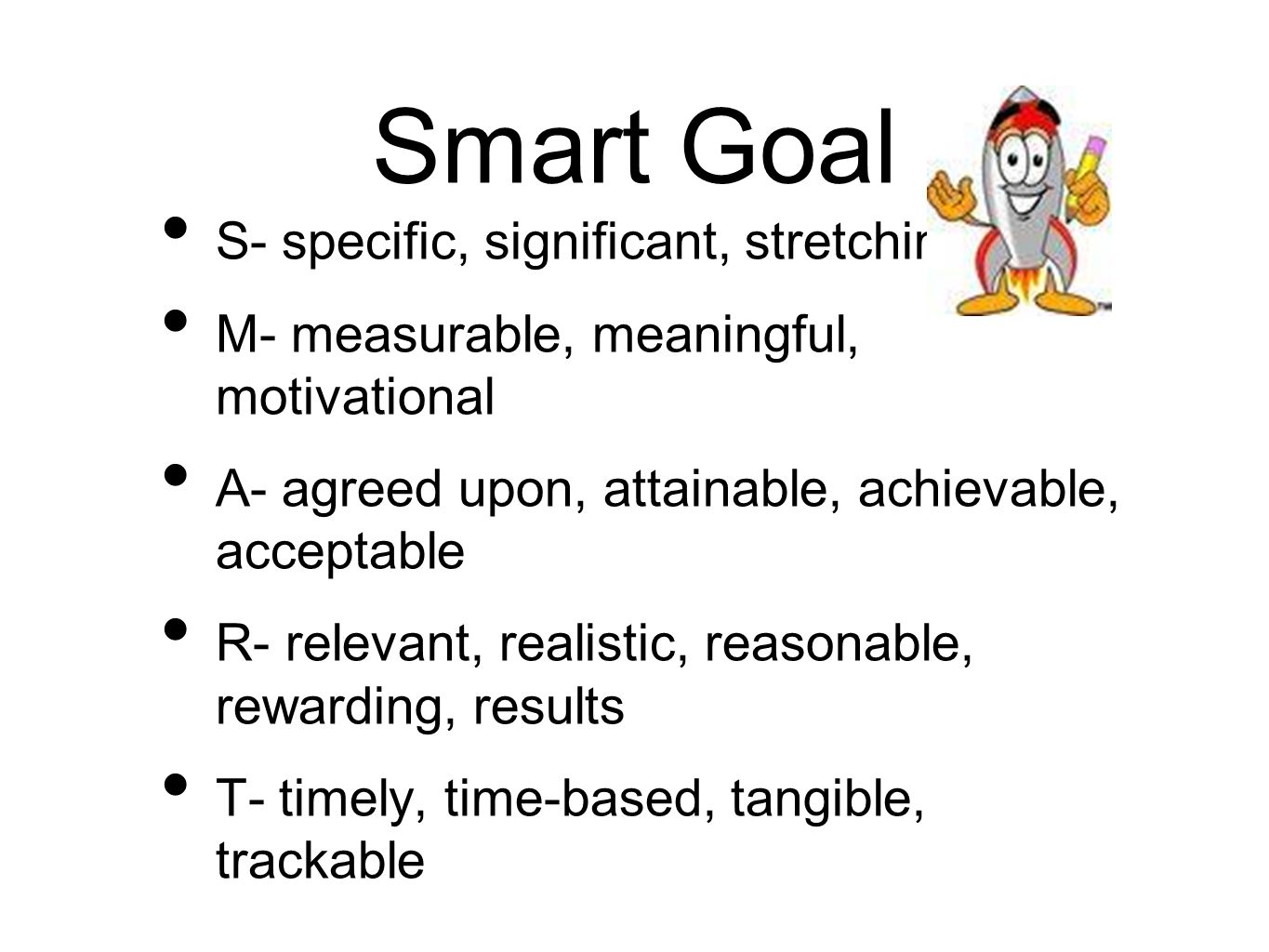 Smart Goal S- specific, significant, stretching M- measurable, meaningful, motivational A- agreed upon, attainable, achievable, acceptable R- relevant, realistic, reasonable, rewarding, results T- timely, time-based, tangible, trackable