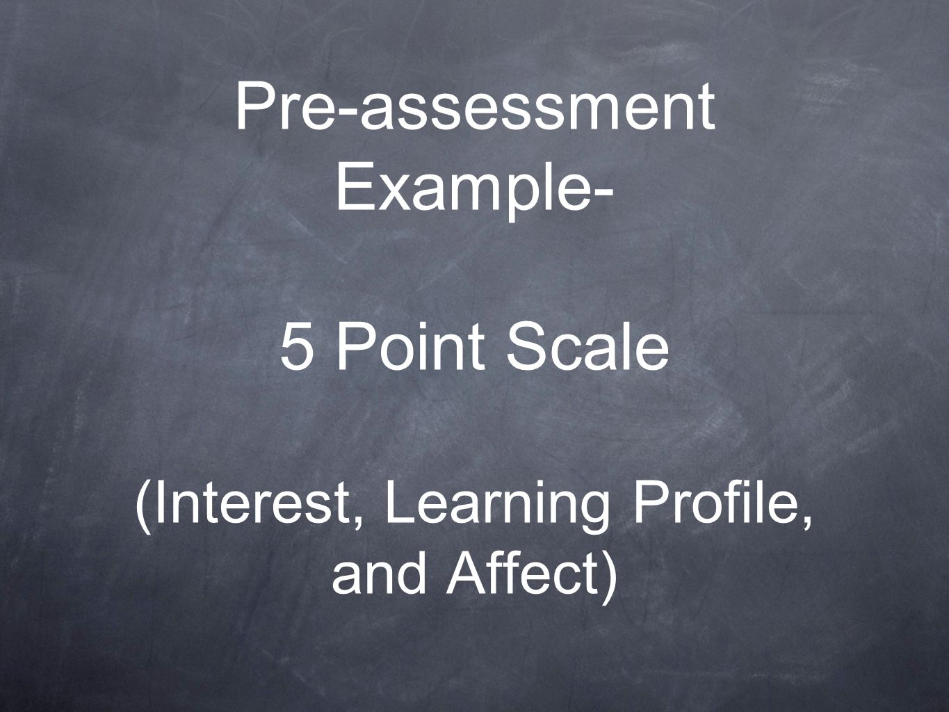 Pre-assessment Example- 5 Point Scale (Interest, Learning Profile, and Affect)