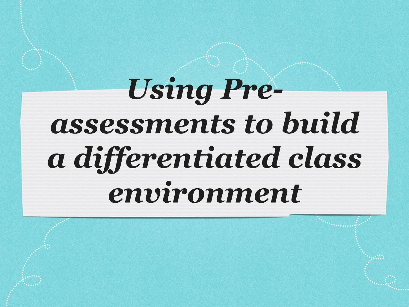 Using Pre- assessments to build a differentiated class environment