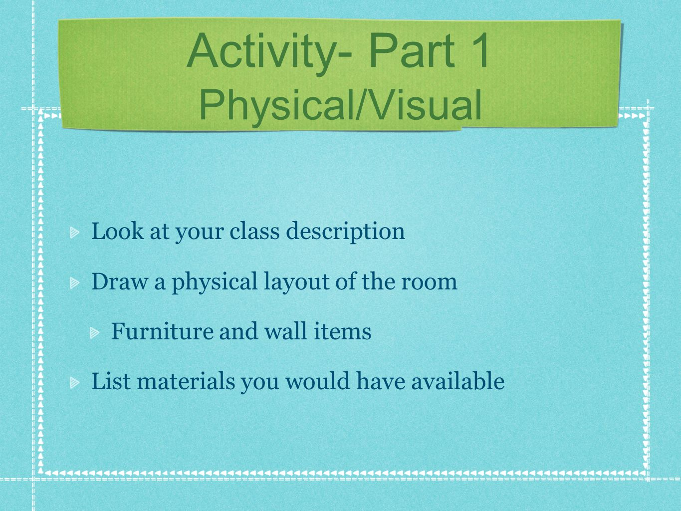 Activity- Part 1 Physical/Visual Look at your class description Draw a physical layout of the room Furniture and wall items List materials you would have available