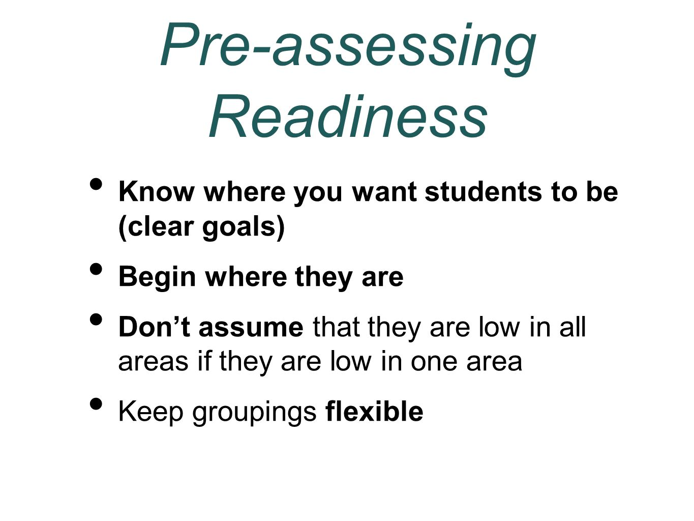 Pre-assessing Readiness Know where you want students to be (clear goals) Begin where they are Don't assume that they are low in all areas if they are low in one area Keep groupings flexible