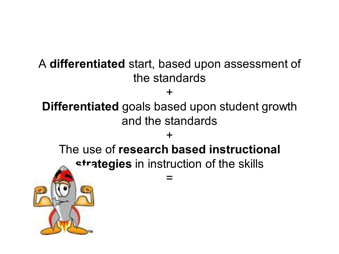 A differentiated start, based upon assessment of the standards + Differentiated goals based upon student growth and the standards + The use of research based instructional strategies in instruction of the skills =