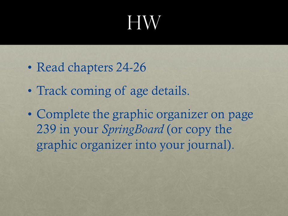 HW Read chapters 24-26Read chapters 24-26 Track coming of age details.Track coming of age details. Complete the graphic organizer on page 239 in your