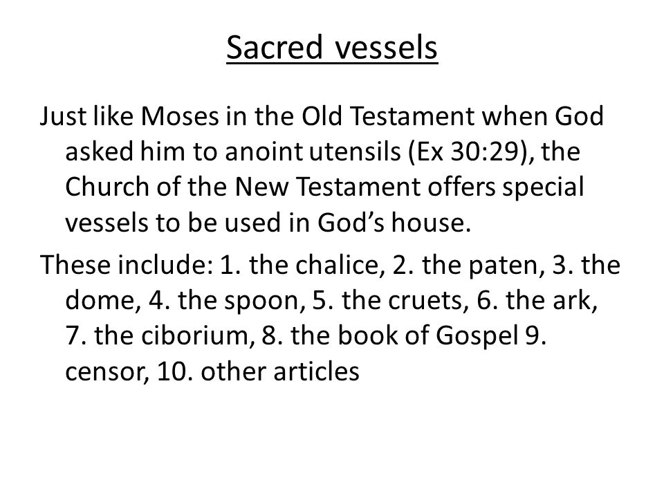 Sacred vessels Just like Moses in the Old Testament when God asked him to anoint utensils (Ex 30:29), the Church of the New Testament offers special vessels to be used in God's house.