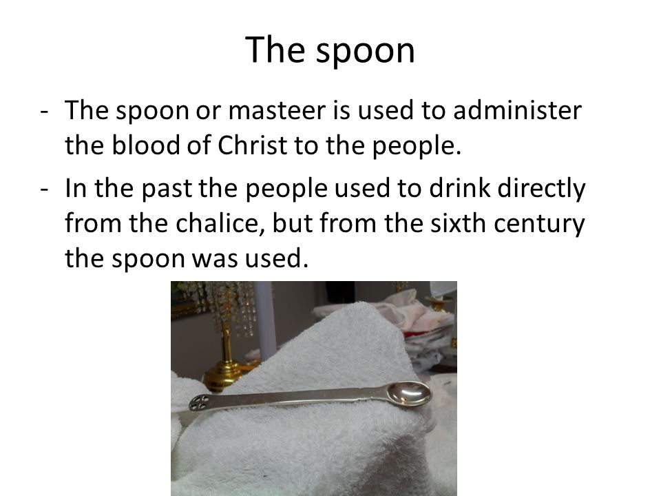 The spoon -The spoon or masteer is used to administer the blood of Christ to the people.