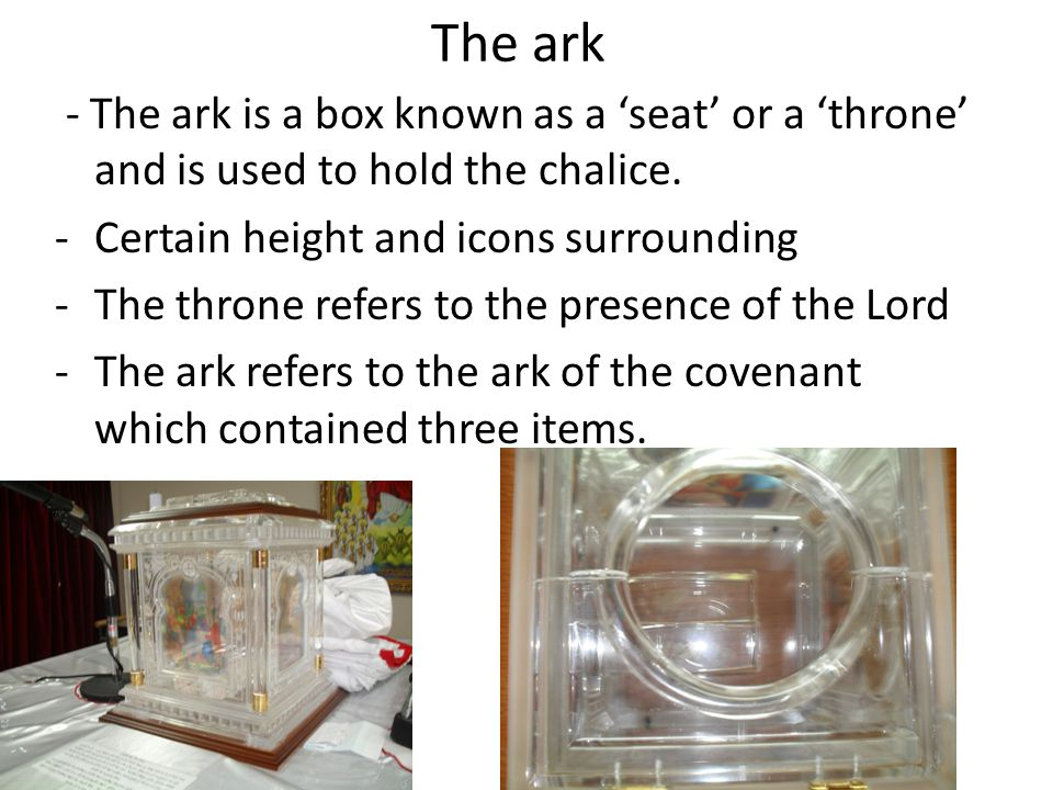 The ark - The ark is a box known as a 'seat' or a 'throne' and is used to hold the chalice.