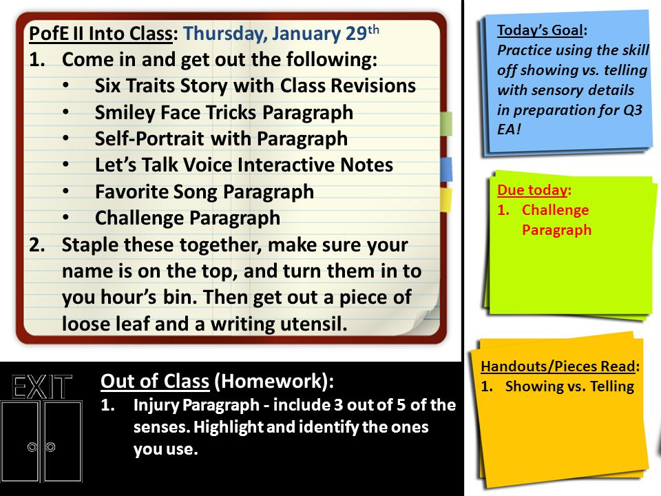 PofE II Into Class: Thursday, January 29 th 1.Come in and get out the following: Six Traits Story with Class Revisions Smiley Face Tricks Paragraph Self-Portrait with Paragraph Let's Talk Voice Interactive Notes Favorite Song Paragraph Challenge Paragraph 2.Staple these together, make sure your name is on the top, and turn them in to you hour's bin.