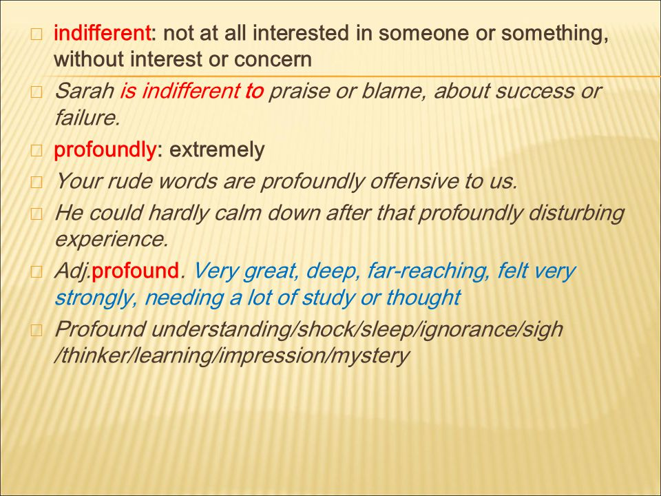  indifferent: not at all interested in someone or something, without interest or concern  Sarah is indifferent to praise or blame, about success or failure.