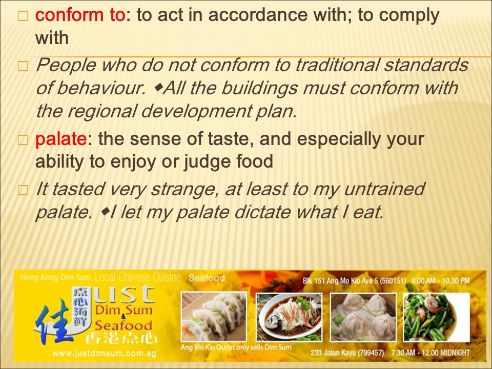  conform to: to act in accordance with; to comply with  People who do not conform to traditional standards of behaviour.