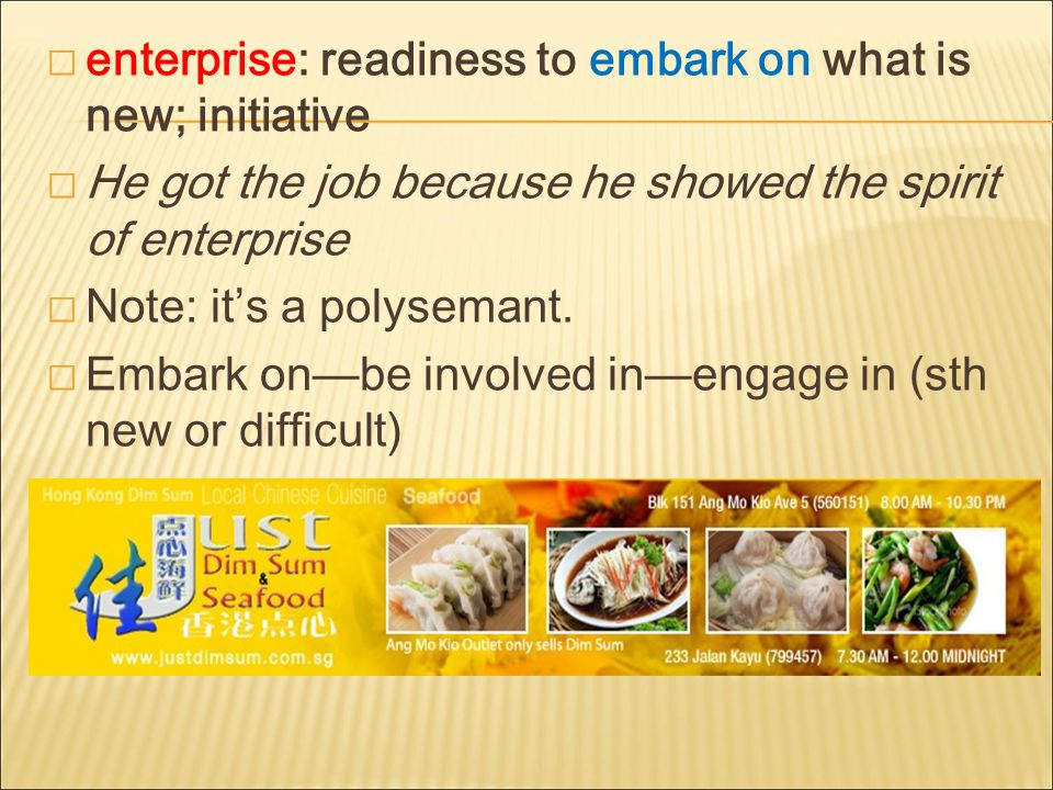  enterprise: readiness to embark on what is new; initiative  He got the job because he showed the spirit of enterprise  Note: it's a polysemant.