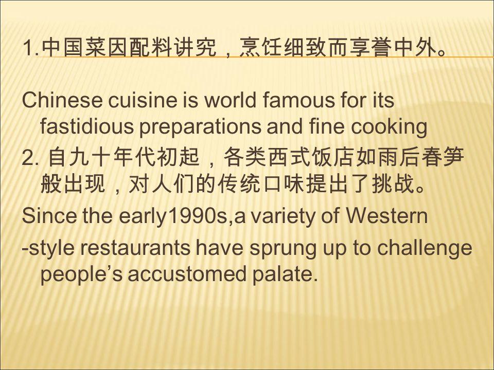1. 中国菜因配料讲究,烹饪细致而享誉中外。 Chinese cuisine is world famous for its fastidious preparations and fine cooking 2. 自九十年代初起,各类西式饭店如雨后春笋 般出现,对人们的传统口味提出了挑战。 Sinc