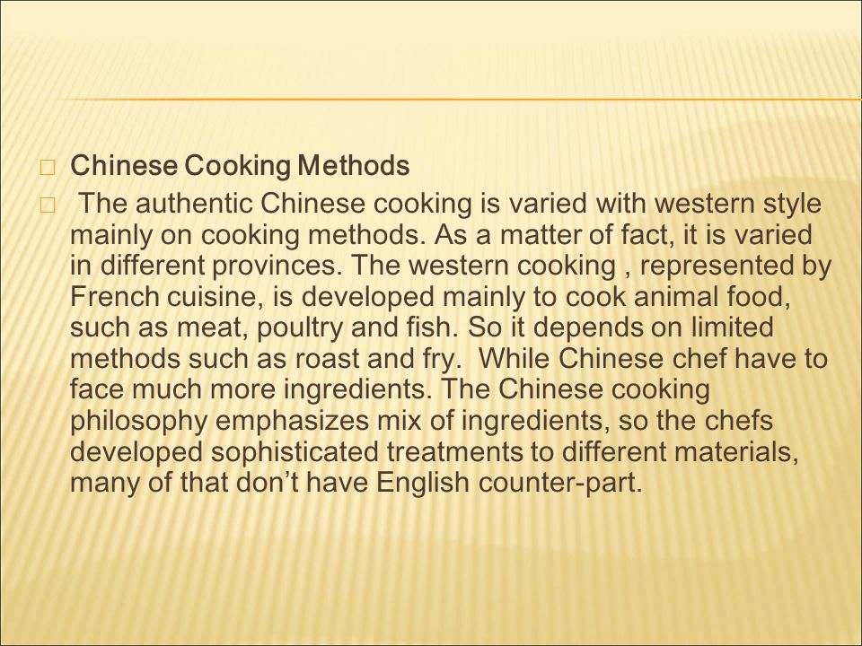  Chinese Cooking Methods  The authentic Chinese cooking is varied with western style mainly on cooking methods.