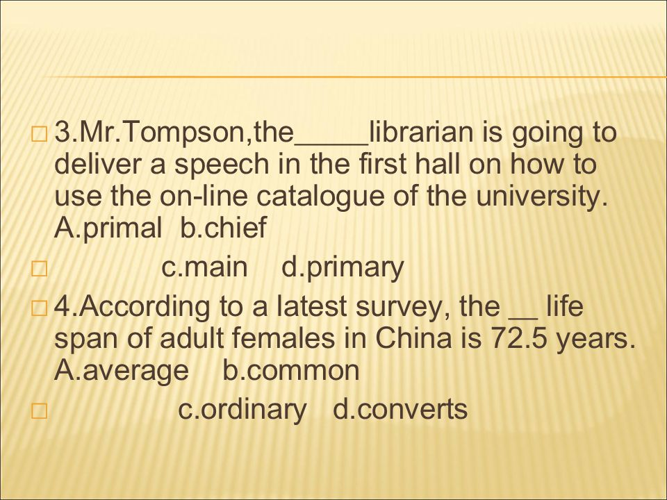  3.Mr.Tompson,the_____librarian is going to deliver a speech in the first hall on how to use the on-line catalogue of the university.
