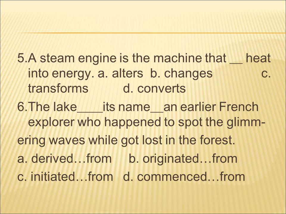 5.A steam engine is the machine that __ heat into energy.