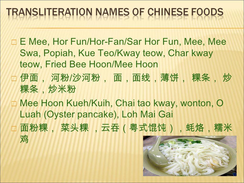  E Mee, Hor Fun/Hor-Fan/Sar Hor Fun, Mee, Mee Swa, Popiah, Kue Teo/Kway teow, Char kway teow, Fried Bee Hoon/Mee Hoon  伊面, 河粉 / 沙河粉, 面,面线,薄饼, 粿条, 炒 粿条,炒米粉  Mee Hoon Kueh/Kuih, Chai tao kway, wonton, O Luah (Oyster pancake), Loh Mai Gai  面粉粿, 菜头粿 ,云吞(粤式馄饨),蚝烙,糯米 鸡