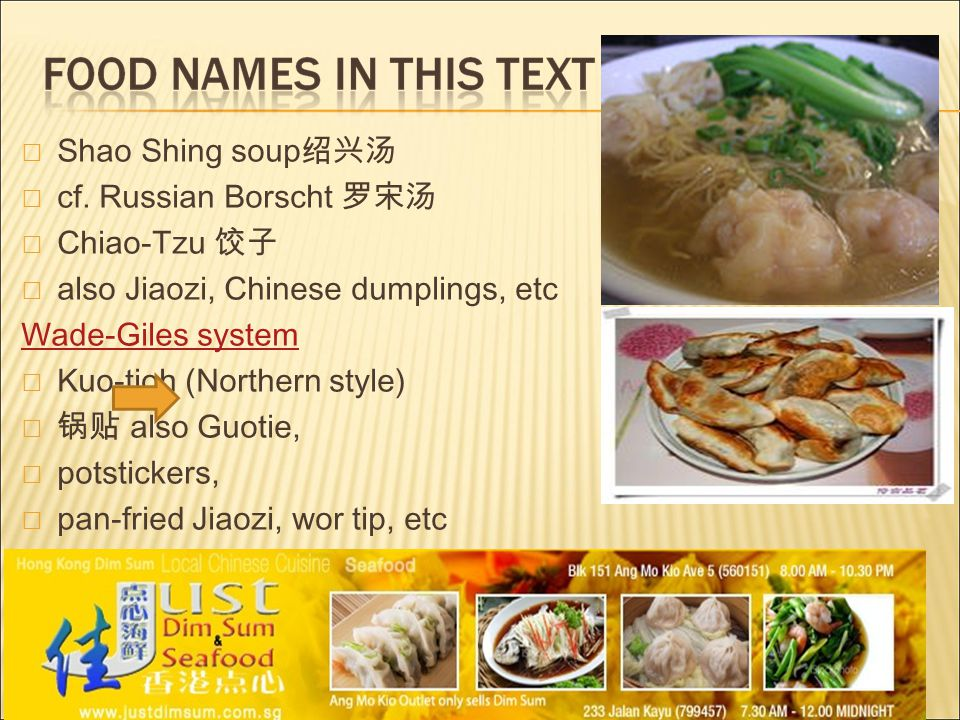  Shao Shing soup 绍兴汤  cf. Russian Borscht 罗宋汤  Chiao-Tzu 饺子  also Jiaozi, Chinese dumplings, etc Wade-Giles system  Kuo-tioh (Northern style)  锅