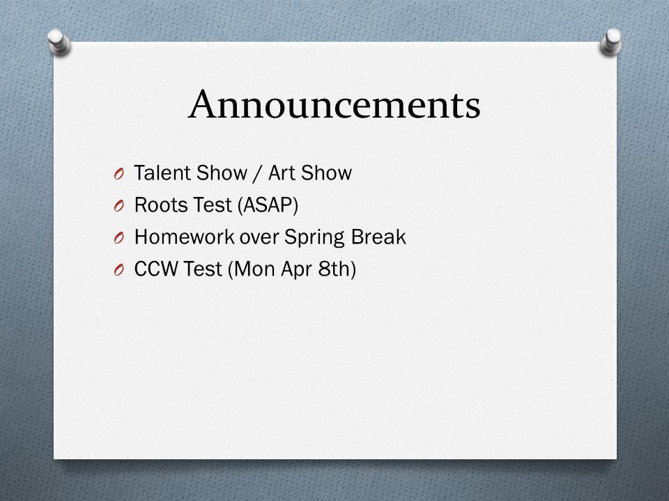 Announcements O Talent Show / Art Show O Roots Test (ASAP) O Homework over Spring Break O CCW Test (Mon Apr 8th)