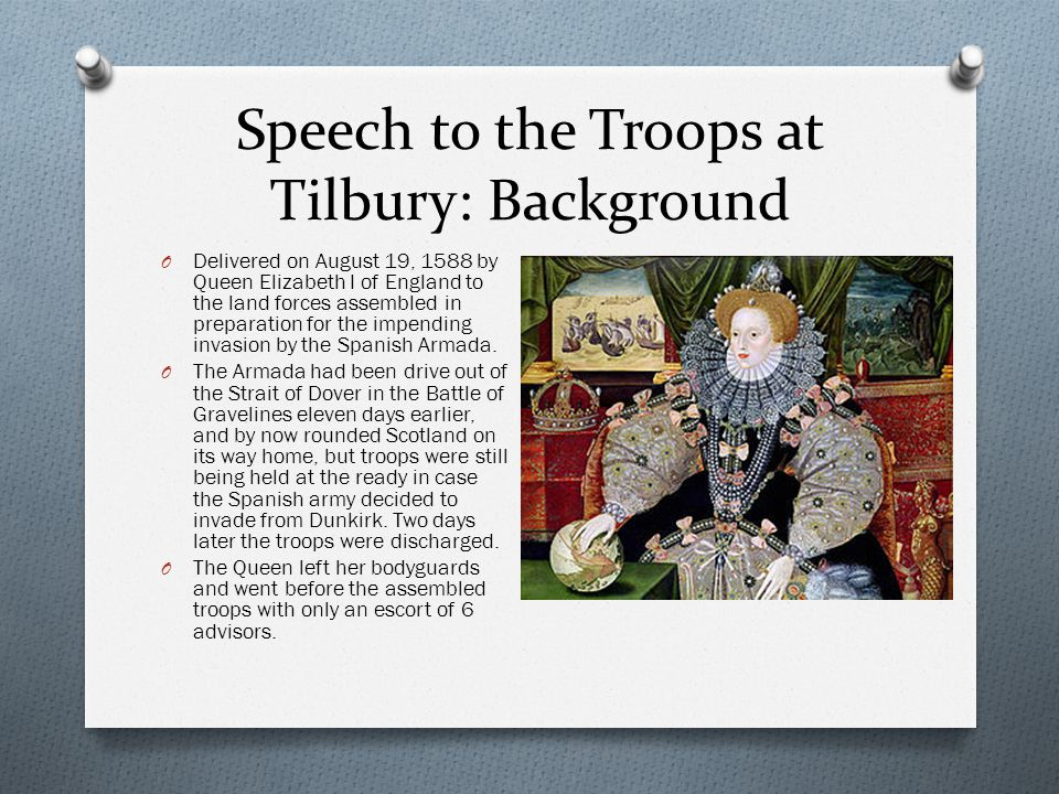 Speech to the Troops at Tilbury: Background O Delivered on August 19, 1588 by Queen Elizabeth I of England to the land forces assembled in preparation