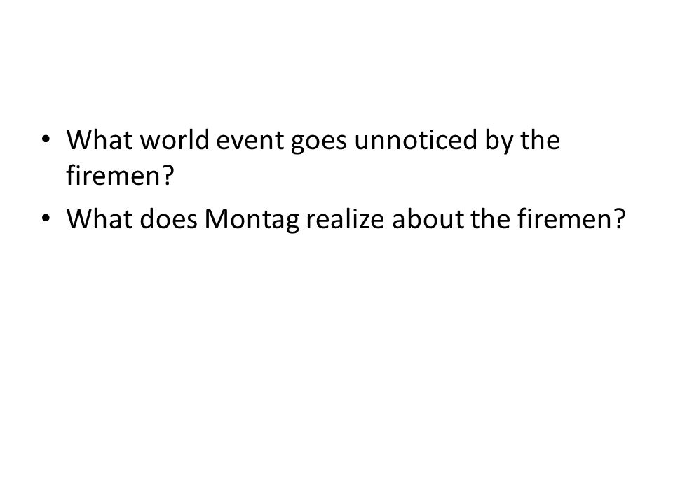 What world event goes unnoticed by the firemen What does Montag realize about the firemen