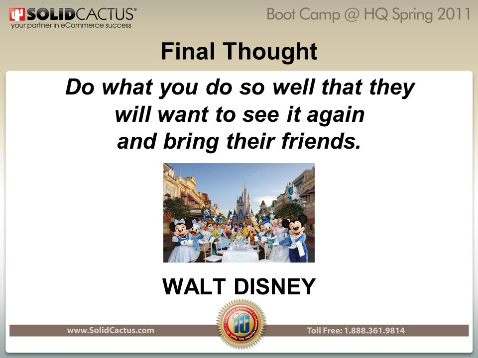 Final Thought Do what you do so well that they will want to see it again and bring their friends.