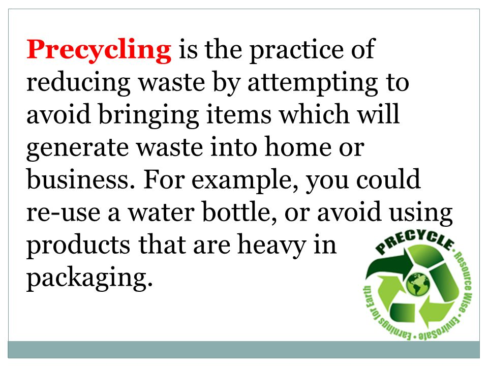 Precycling is the practice of reducing waste by attempting to avoid bringing items which will generate waste into home or business. For example, you c
