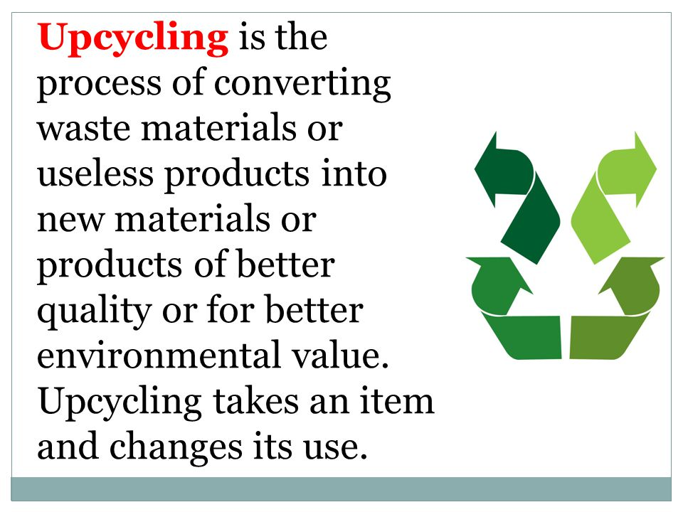 Upcycling is the process of converting waste materials or useless products into new materials or products of better quality or for better environmenta