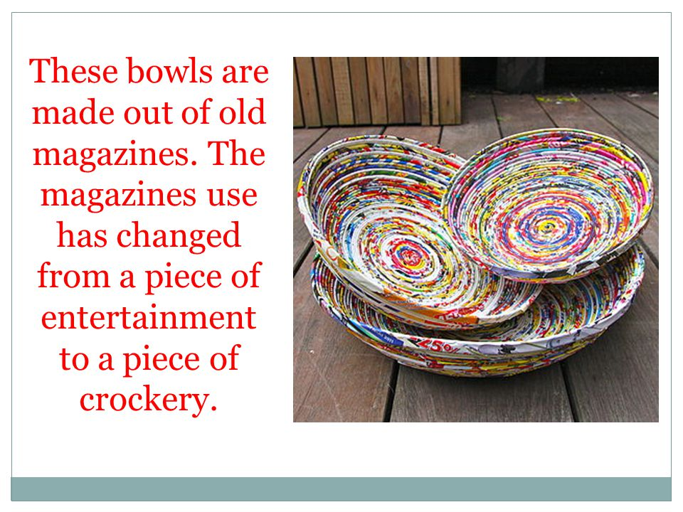 These bowls are made out of old magazines. The magazines use has changed from a piece of entertainment to a piece of crockery.