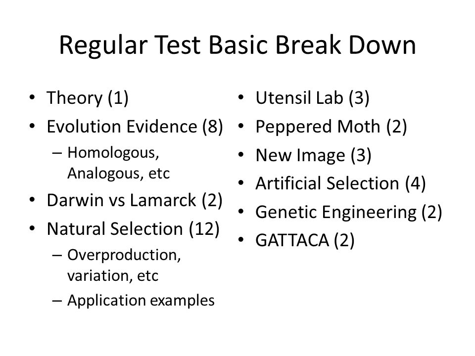 Regular Test Basic Break Down Theory (1) Evolution Evidence (8) – Homologous, Analogous, etc Darwin vs Lamarck (2) Natural Selection (12) – Overproduction, variation, etc – Application examples Utensil Lab (3) Peppered Moth (2) New Image (3) Artificial Selection (4) Genetic Engineering (2) GATTACA (2)