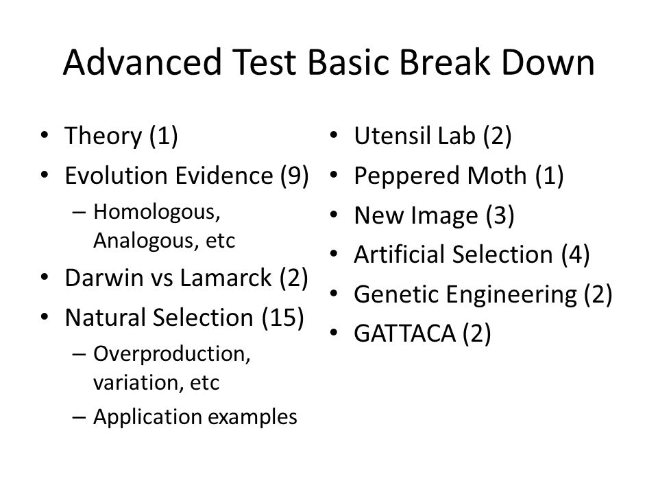 Advanced Test Basic Break Down Theory (1) Evolution Evidence (9) – Homologous, Analogous, etc Darwin vs Lamarck (2) Natural Selection (15) – Overproduction, variation, etc – Application examples Utensil Lab (2) Peppered Moth (1) New Image (3) Artificial Selection (4) Genetic Engineering (2) GATTACA (2)