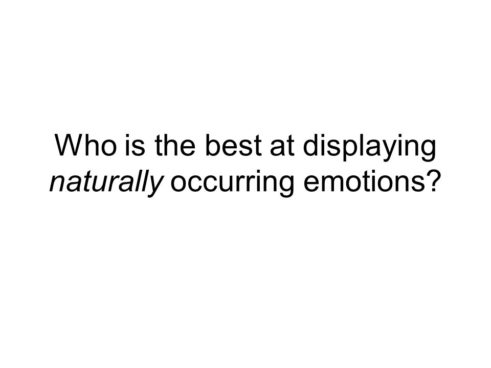 Who is the best at displaying naturally occurring emotions