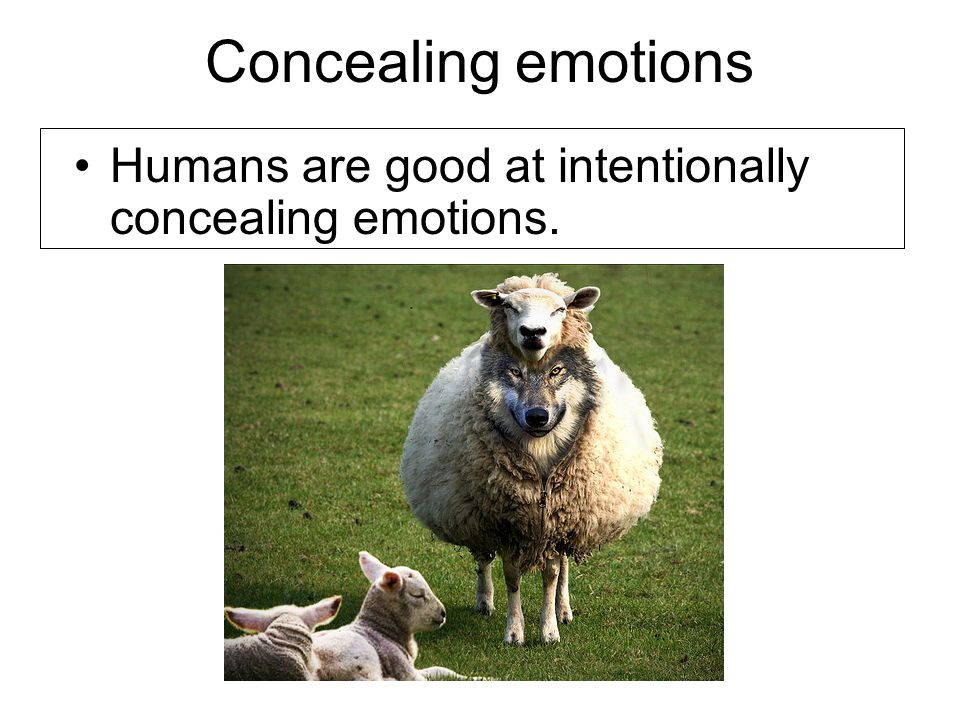 Concealing emotions Humans are good at intentionally concealing emotions.