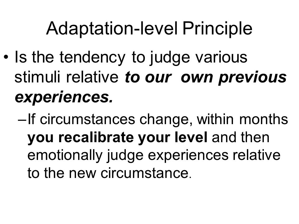 Adaptation-level Principle Is the tendency to judge various stimuli relative to our own previous experiences.
