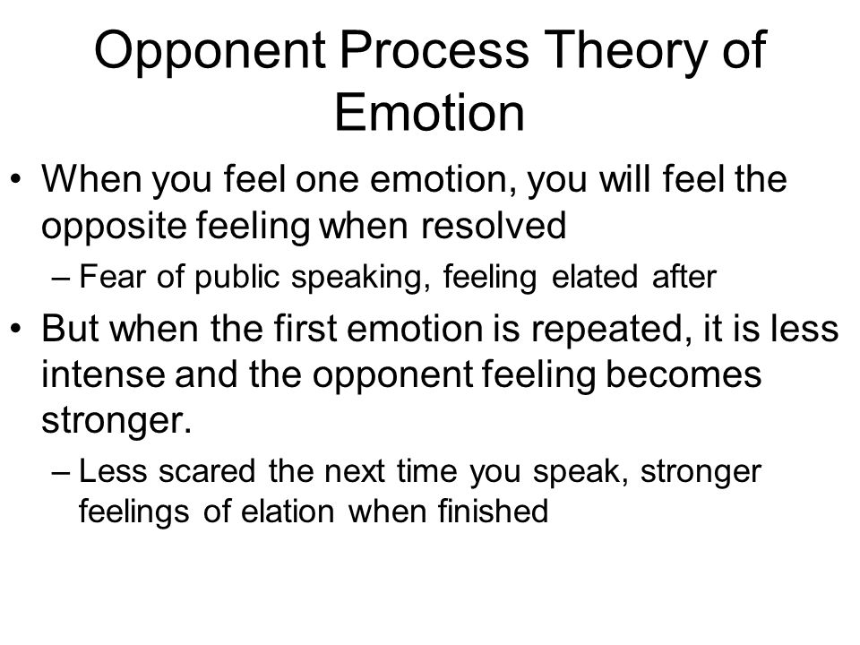 Opponent Process Theory of Emotion When you feel one emotion, you will feel the opposite feeling when resolved –Fear of public speaking, feeling elated after But when the first emotion is repeated, it is less intense and the opponent feeling becomes stronger.
