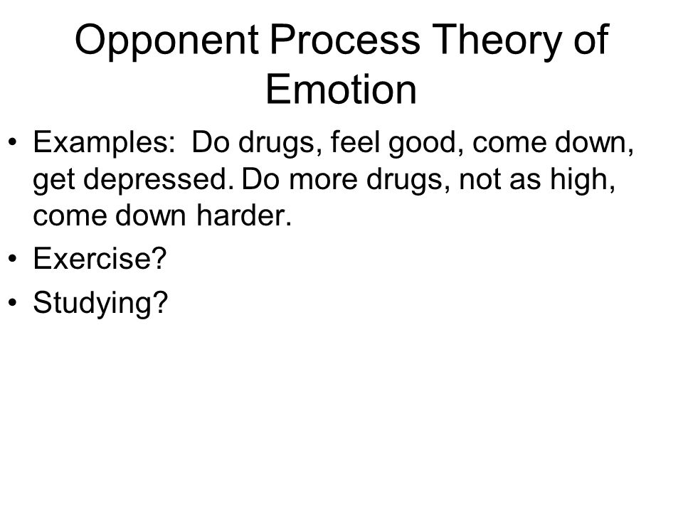 Opponent Process Theory of Emotion Examples: Do drugs, feel good, come down, get depressed.