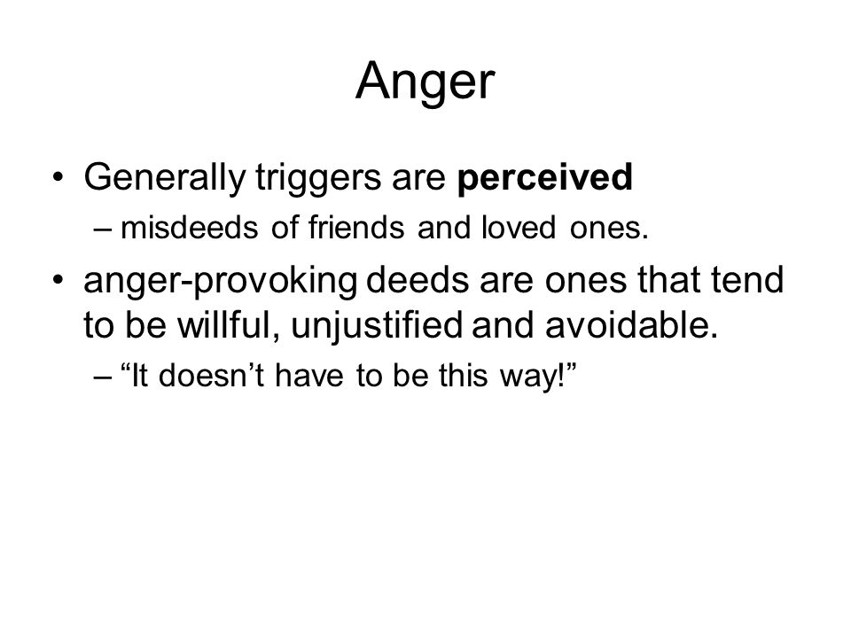 Anger Generally triggers are perceived –misdeeds of friends and loved ones.