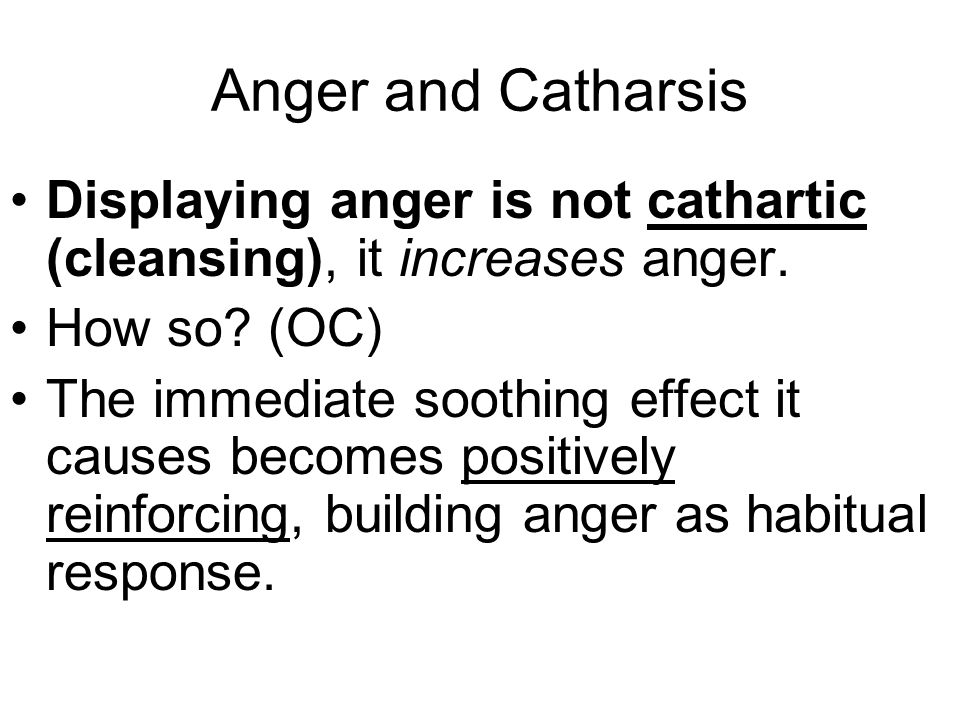 Anger and Catharsis Displaying anger is not cathartic (cleansing), it increases anger.
