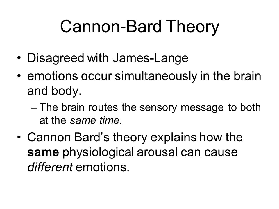 Cannon-Bard Theory Disagreed with James-Lange emotions occur simultaneously in the brain and body.