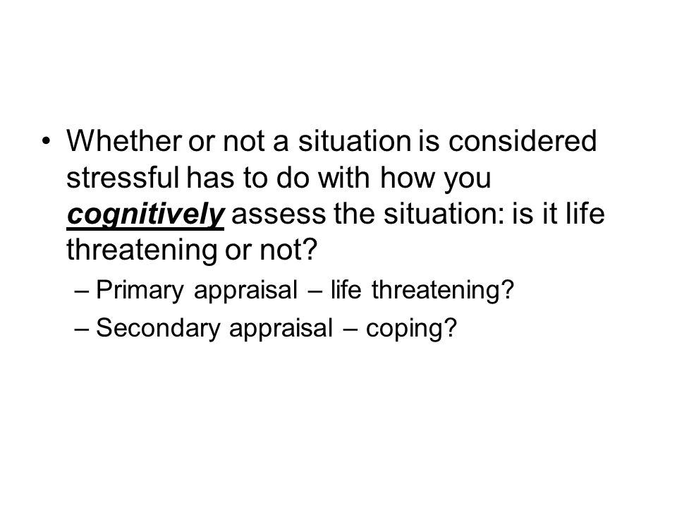 Whether or not a situation is considered stressful has to do with how you cognitively assess the situation: is it life threatening or not.