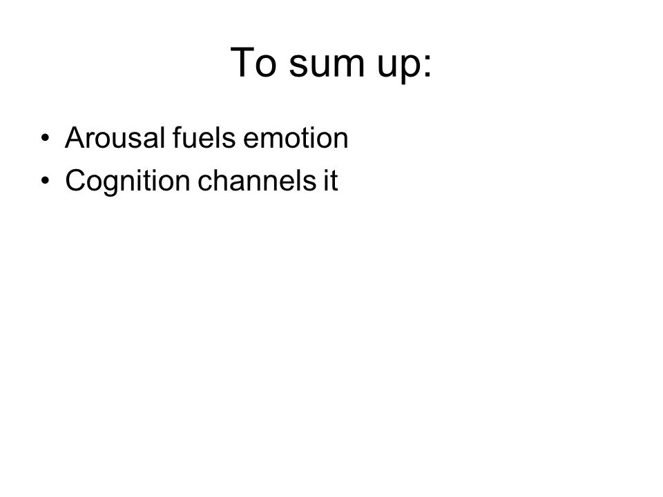 To sum up: Arousal fuels emotion Cognition channels it