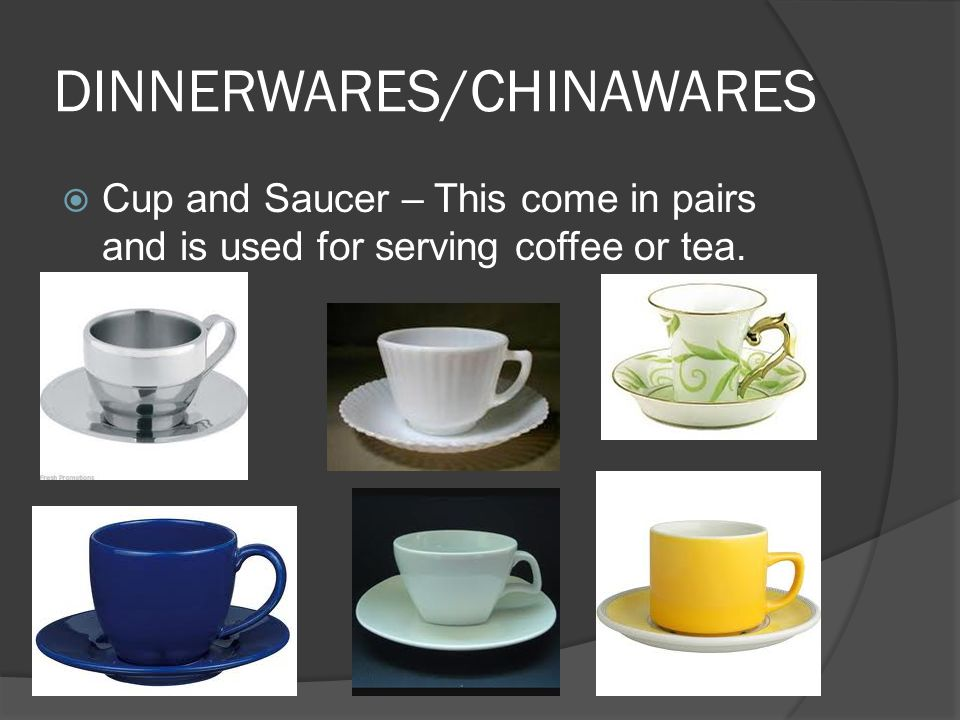 DINNERWARES/CHINAWARES  Cup and Saucer – This come in pairs and is used for serving coffee or tea.