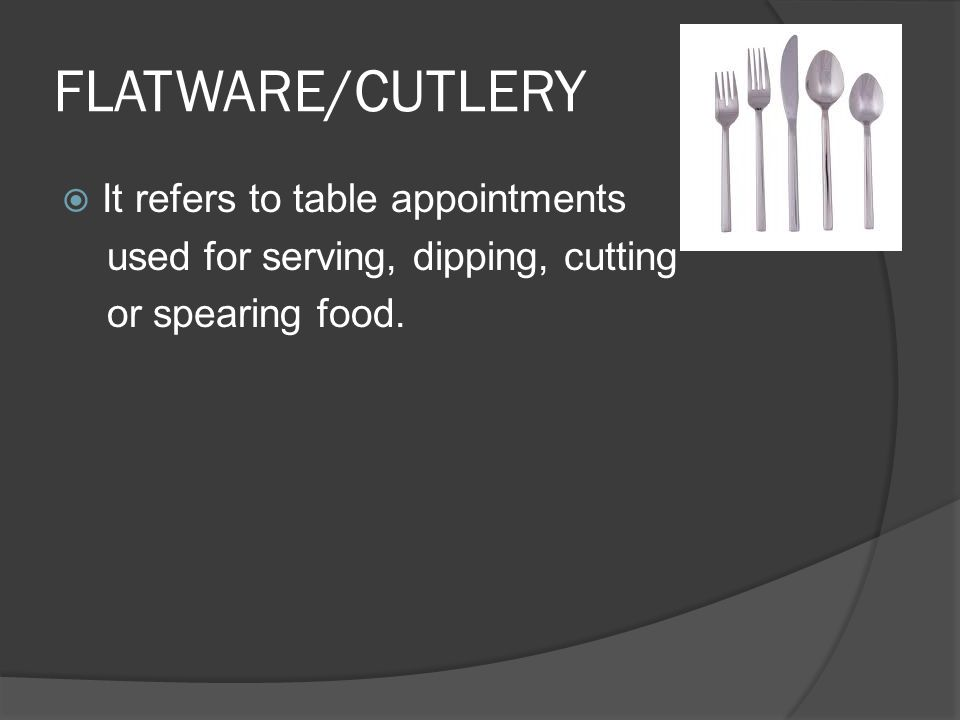 FLATWARE/CUTLERY  It refers to table appointments used for serving, dipping, cutting or spearing food.