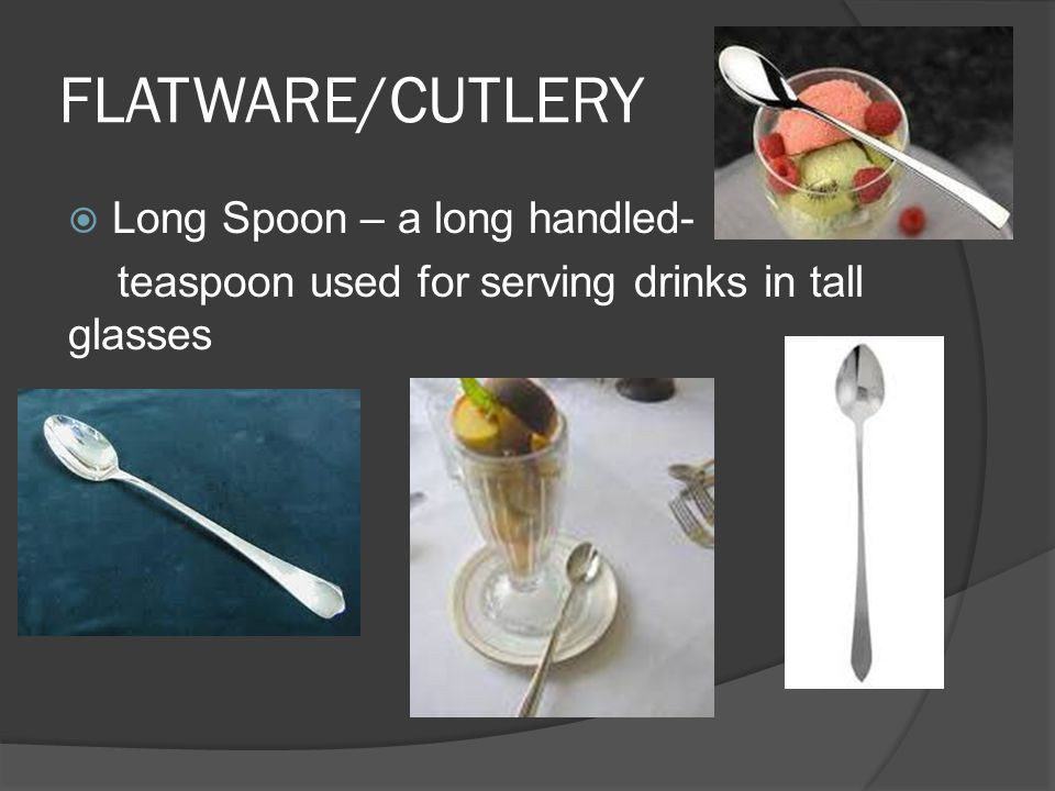 FLATWARE/CUTLERY  Long Spoon – a long handled- teaspoon used for serving drinks in tall glasses