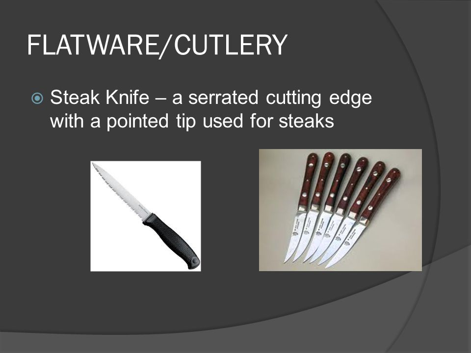FLATWARE/CUTLERY  Steak Knife – a serrated cutting edge with a pointed tip used for steaks