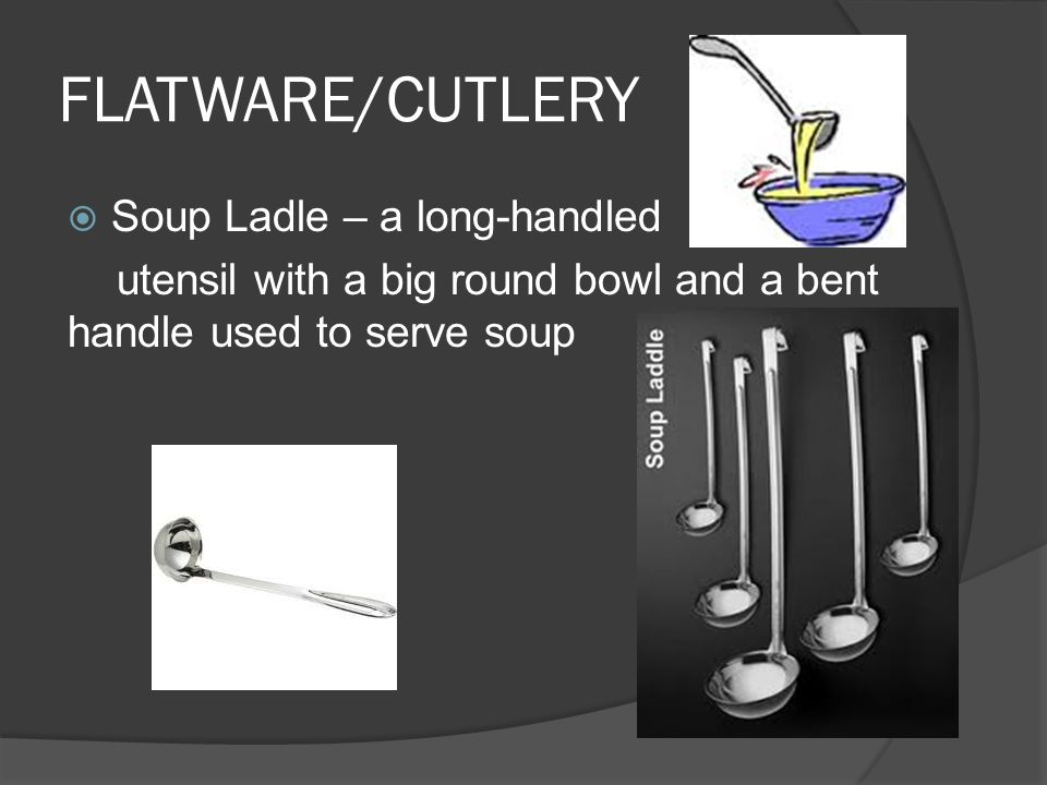 FLATWARE/CUTLERY  Soup Ladle – a long-handled utensil with a big round bowl and a bent handle used to serve soup