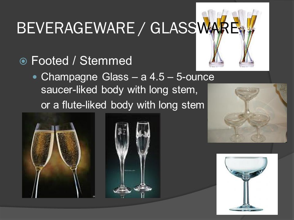 BEVERAGEWARE / GLASSWARE  Footed / Stemmed Champagne Glass – a 4.5 – 5-ounce saucer-liked body with long stem, or a flute-liked body with long stem