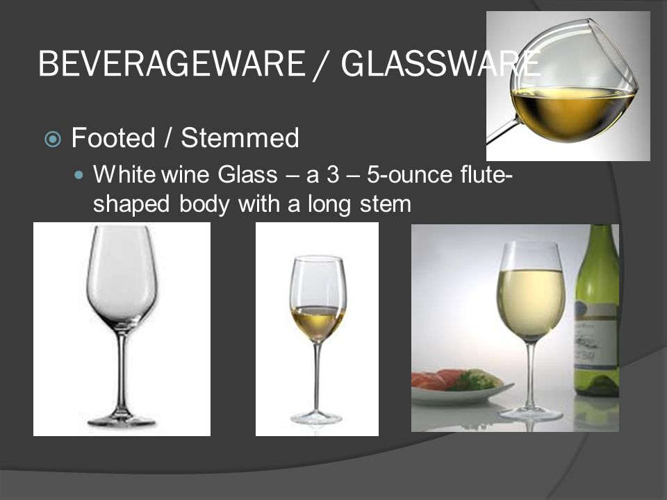 BEVERAGEWARE / GLASSWARE  Footed / Stemmed White wine Glass – a 3 – 5-ounce flute- shaped body with a long stem